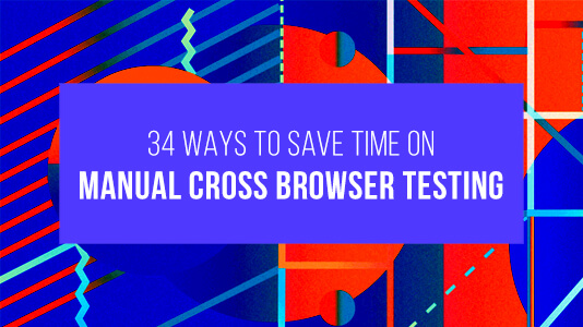 34 Ways To Save Time On Manual Cross Browser Testing