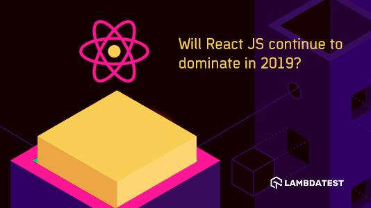 Will ReactJS Continue To Dominate In 2019? | LambdaTest