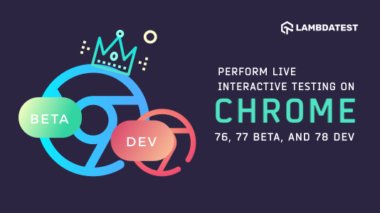 Perform Live Interactive Testing On Chrome 76, 77 beta, and 78 Dev