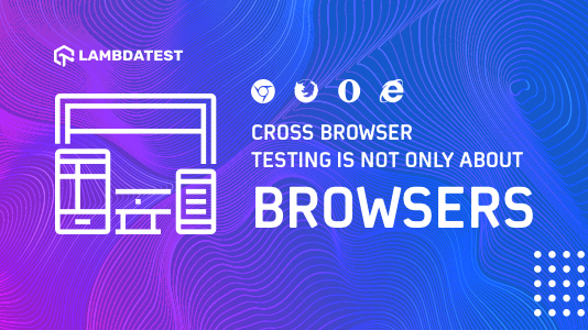 Cross Browser Testing Is Not Only About Browsers